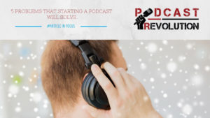 5 problems that starting a podcast will solve