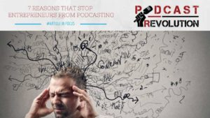 7 reasons that stop entrepreneurs from podcasting