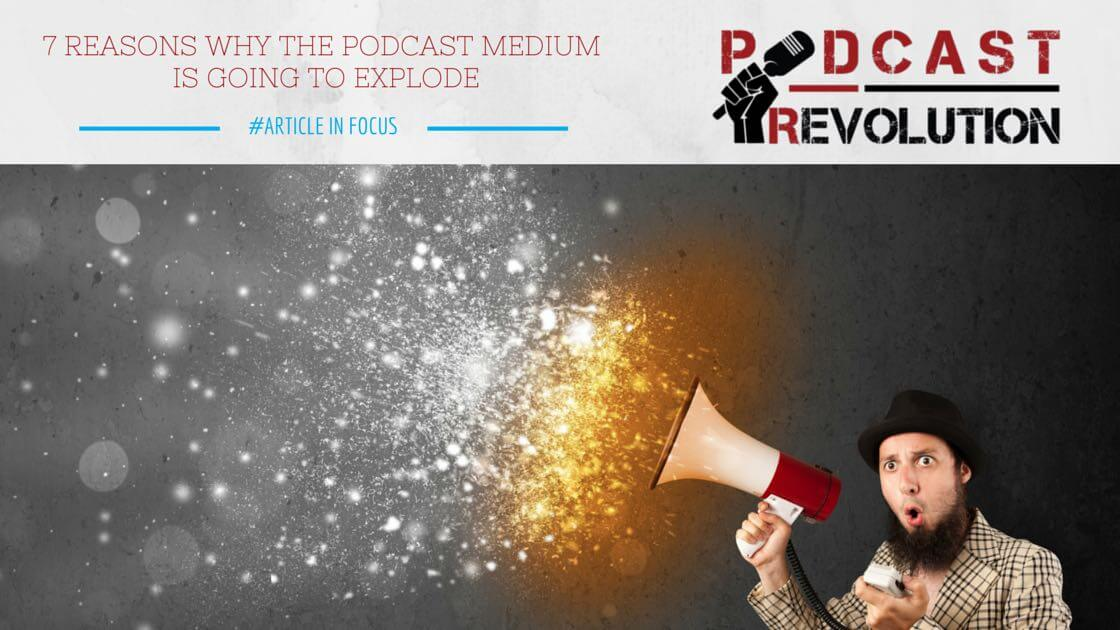 7 reasons why the podcast medium is going to explode