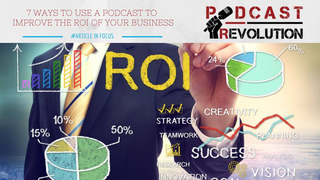 7 ways to use a podcast to improve the ROI of your business