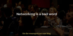 Networking is a bad word