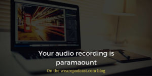 Your audio recording is paramaount