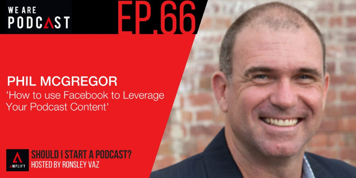66. Rebroadcast: How to use Facebook to Leverage Your Podcast Content with Phil McGregor