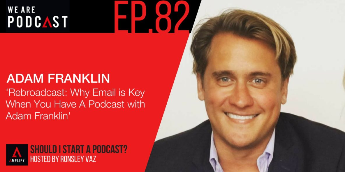 82. Rebroadcast: Why Email is Key When You Have A Podcast with Adam Franklin