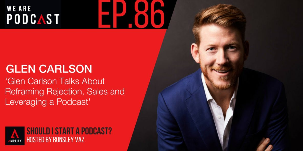 86. Glen Carlson Talks About Reframing Rejection, Sales and Leveraging a Podcast